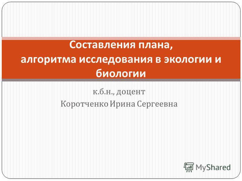 к. б. н., доцент Коротченко Ирина Сергеевна Составления плана, алгоритма исследования в экологии и биологии