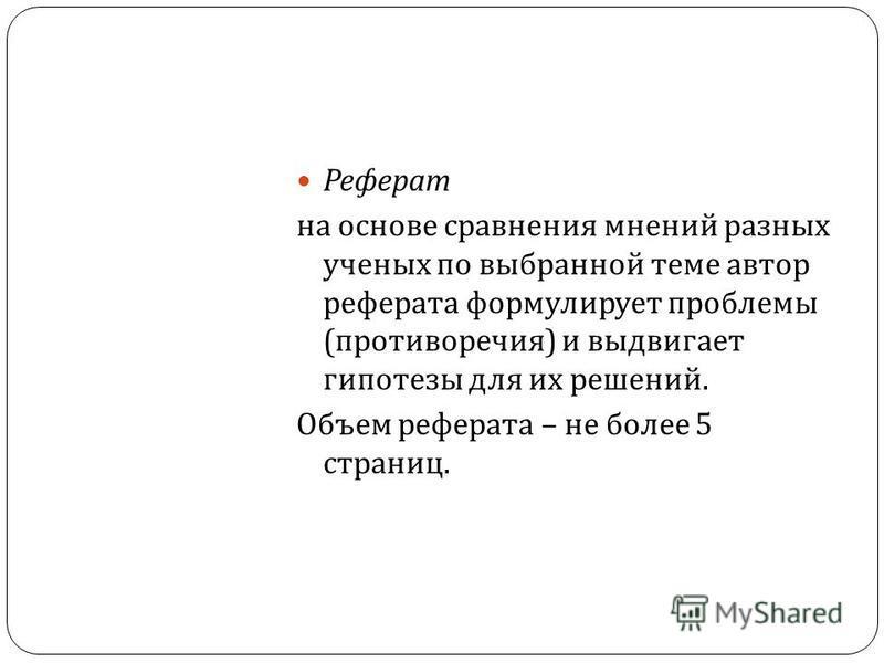 Реферат на основе сравнения мнений разных ученых по выбранной теме автор реферата формулирует проблемы ( противоречия ) и выдвигает гипотезы для их решений. Объем реферата – не более 5 страниц.