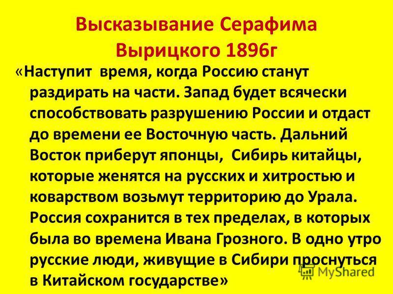 Высказывание Серафима Вырицкого 1896 г «Наступит время, когда Россию станут раздирать на части. Запад будет всячески способствовать разрушению России и отдаст до времени ее Восточную часть. Дальний Восток приберут японцы, Сибирь китайцы, которые женя