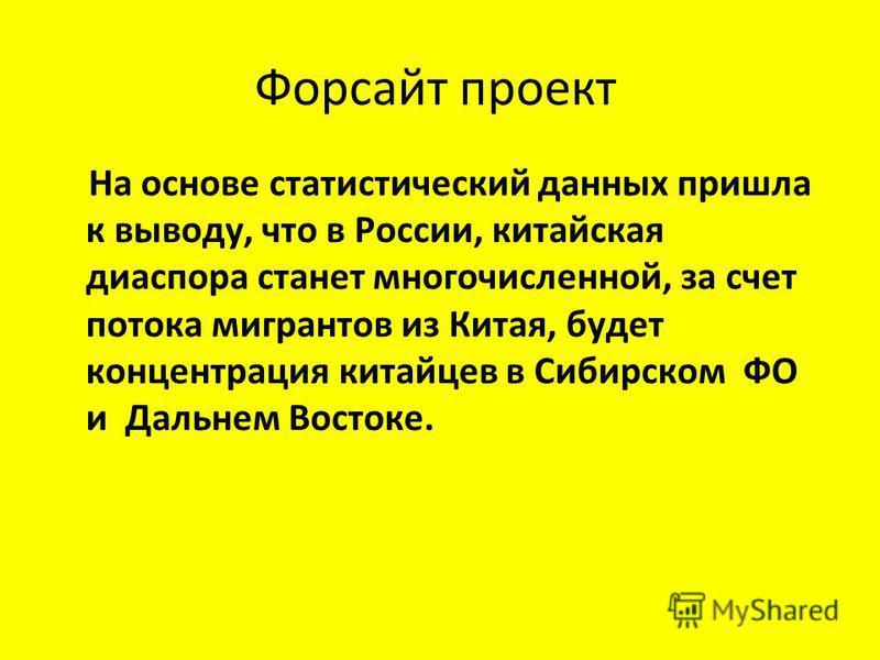 Форсайт проект На основе статистический данных пришла к выводу, что в России, китайская диаспора станет многочисленной, за счет потока мигрантов из Китая, будет концентрация китайцев в Сибирском ФО и Дальнем Востоке.