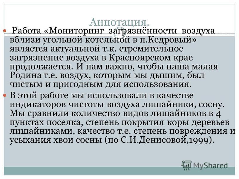 Аннотация. Работа «Мониторинг загрязнённости воздуха вблизи угольной котельной в п.Кедровый» является актуальной т.к. стремительное загрязнение воздуха в Красноярском крае продолжается. И нам важно, чтобы наша малая Родина т.е. воздух, которым мы дыш