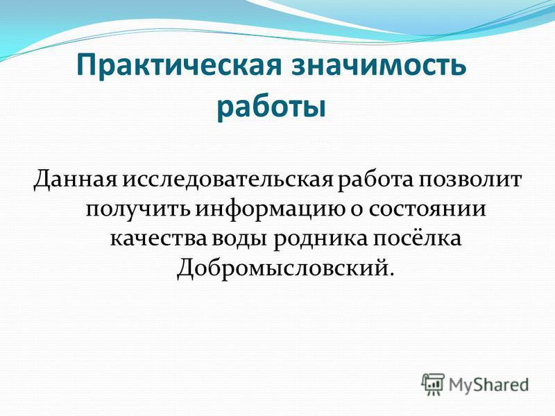 Практическая значимость работы Данная исследовательская работа позволит получить информацию о состоянии качества воды родника посёлка Добромысловский.