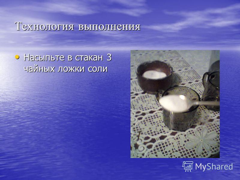 Технология выполнения Насыпьте в стакан 3 чайных ложки соли Насыпьте в стакан 3 чайных ложки соли