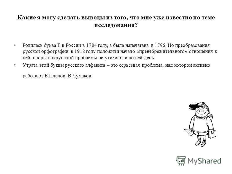 Какие я могу сделать выводы из того, что мне уже известно по теме исследования? Родилась буква Ё в России в 1784 году, а была напечатана в 1796. Но преобразования русской орфографии в 1918 году положили начало «пренебрежительного» отношения к ней, сп