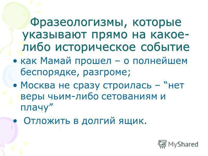 как Мамай прошел – о полнейшем беспорядке, разгроме; Москва не сразу строилась – нет веры чьим-либо сетованиям и плачу Отложить в долгий ящик. Фразеологизмы, которые указывают прямо на какое- либо историческое событие