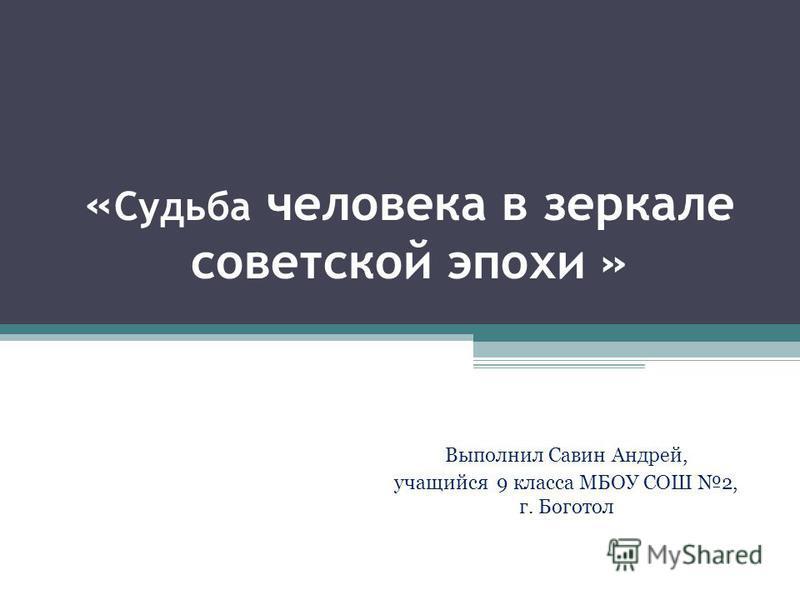 « Судьба человека в зеркале советской эпохи » Выполнил Савин Андрей, учащийся 9 класса МБОУ СОШ 2, г. Боготол