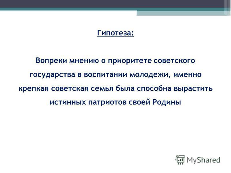 Гипотеза: Вопреки мнению о приоритете советского государства в воспитании молодежи, именно крепкая советская семья была способна вырастить истинных патриотов своей Родины