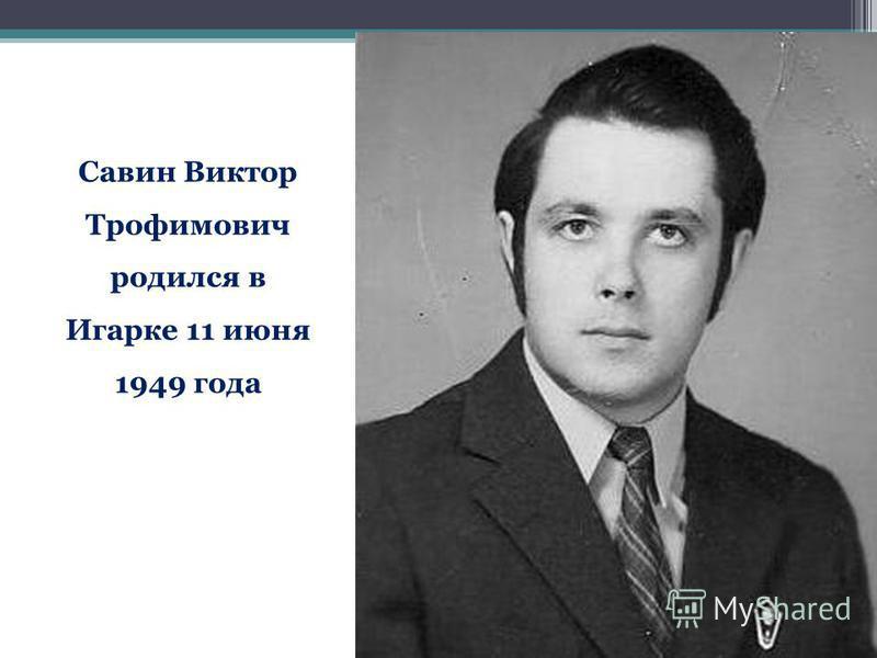 Савин Виктор Трофимович родился в Игарке 11 июня 1949 года