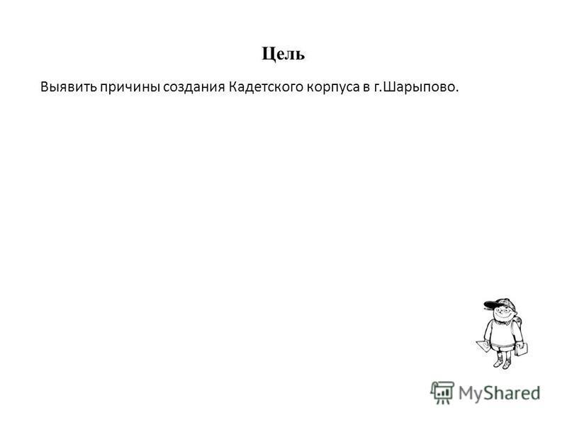 Цель Выявить причины создания Кадетского корпуса в г.Шарыпово.