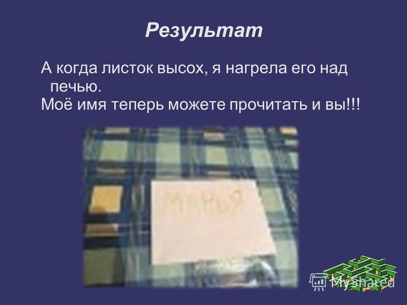Результат А когда листок высох, я нагрела его над печью. Моё имя теперь можете прочитать и вы!!!