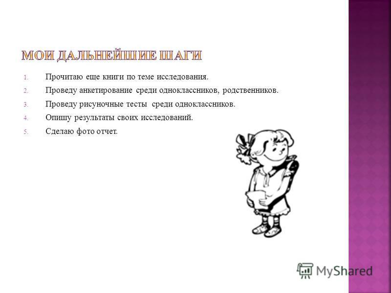 1. Прочитаю еще книги по теме исследования. 2. Проведу анкетирование среди одноклассников, родственников. 3. Проведу рисуночные тесты среди одноклассников. 4. Опишу результаты своих исследований. 5. Сделаю фото отчет.