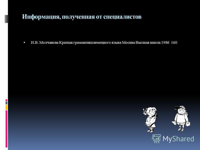 Информация, полученная от специалистов И.В. Молчанова Краткая грамматика немецкого языка Москва Высшая школа 1986 160
