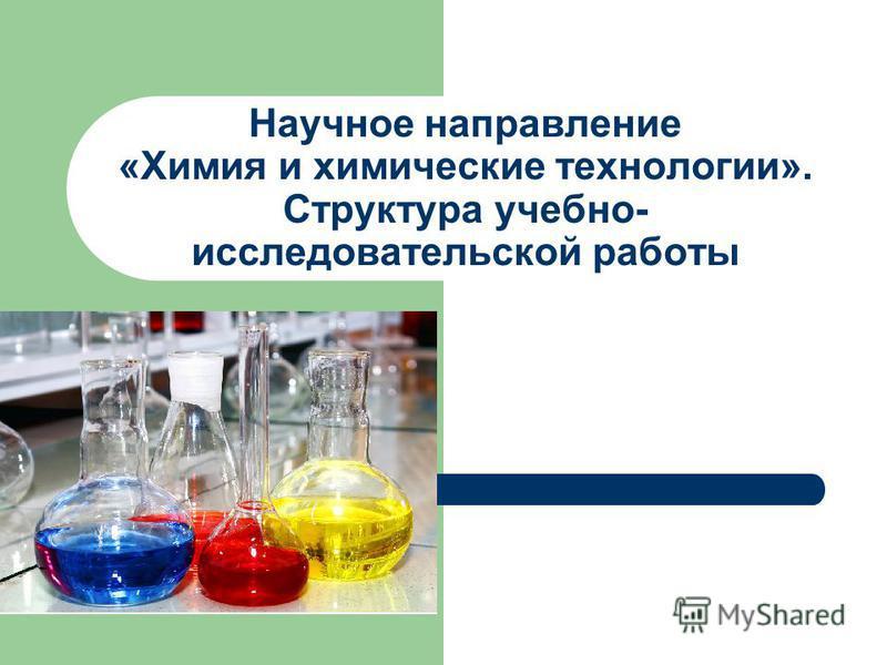 Научное направление «Химия и химические технологии». Cтруктура учебно- исследовательской работы