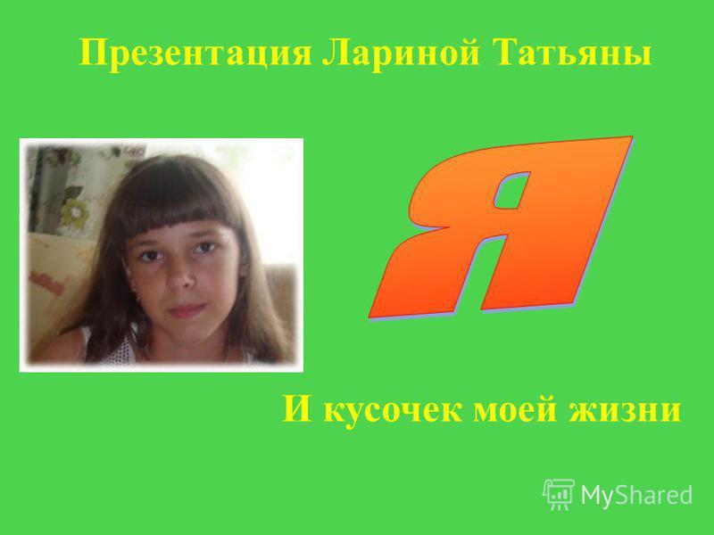 И кусочек моей жизни Презентация Лариной Татьяны