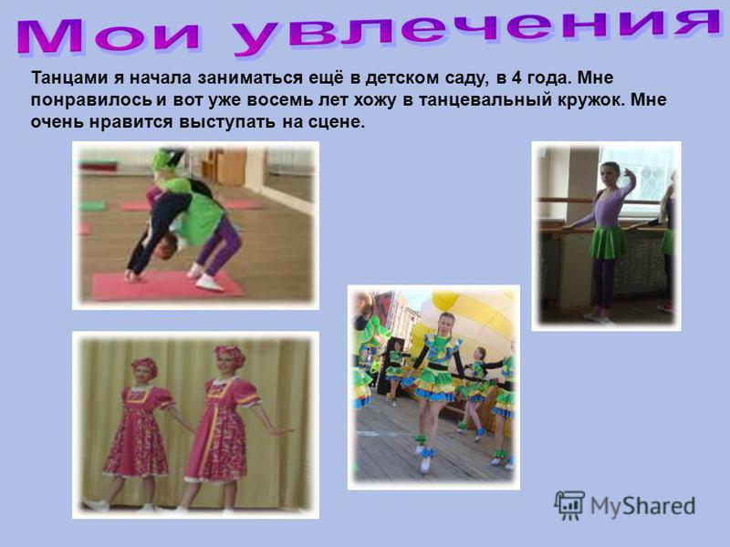 Танцами я начала заниматься ещё в детском саду, в 4 года. Мне понравилось и вот уже восемь лет хожу в танцевальный кружок. Мне очень нравится выступать на сцене.