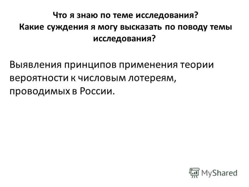 Что я знаю по теме исследования? Какие суждения я могу высказать по поводу темы исследования? Выявления принципов применения теории вероятности к числовым лотереям, проводимых в России.