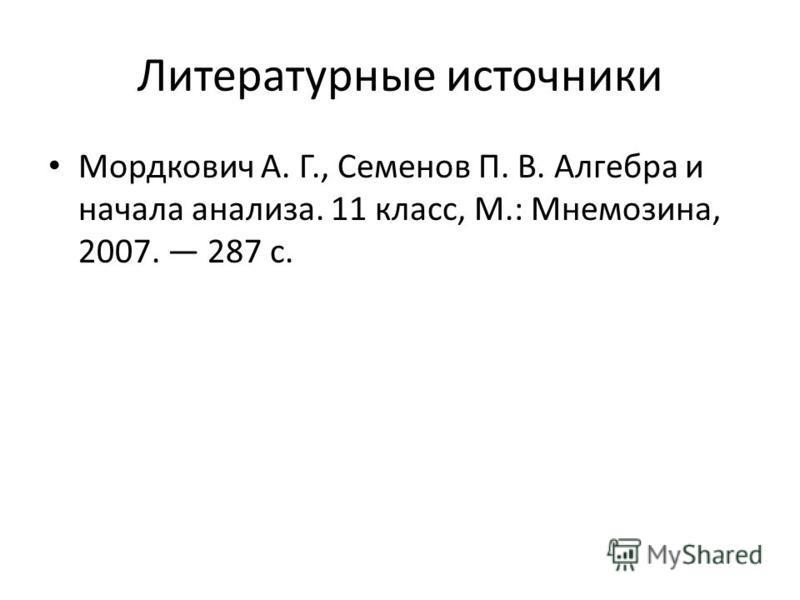 Литературные источники Мордкович А. Г., Семенов П. В. Алгебра и начала анализа. 11 класс, М.: Мнемозина, 2007. 287 с.