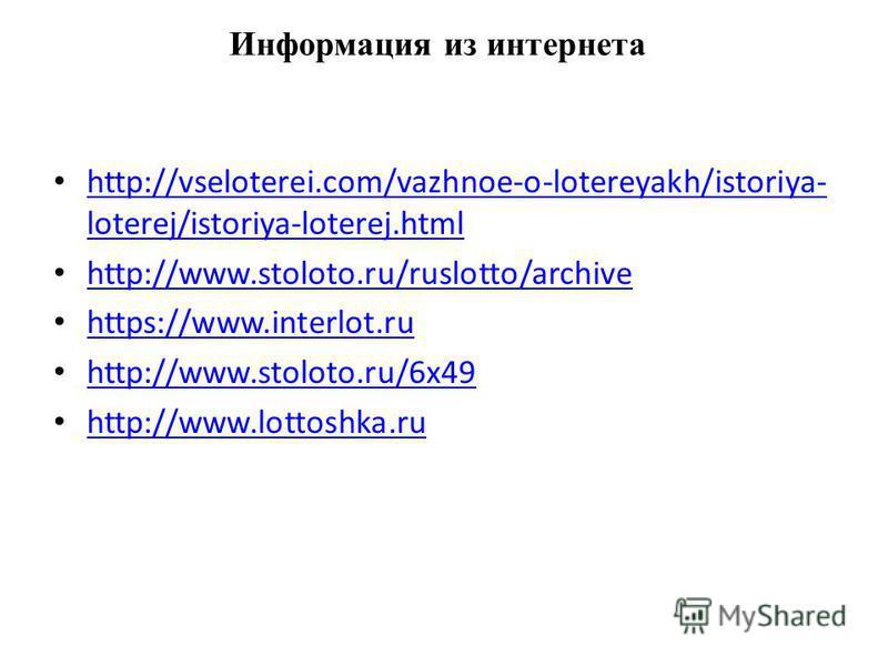 Информация из интернета http://vseloterei.com/vazhnoe-o-lotereyakh/istoriya- loterej/istoriya-loterej.html http://vseloterei.com/vazhnoe-o-lotereyakh/istoriya- loterej/istoriya-loterej.html http://www.stoloto.ru/ruslotto/archive https://www.interlot.
