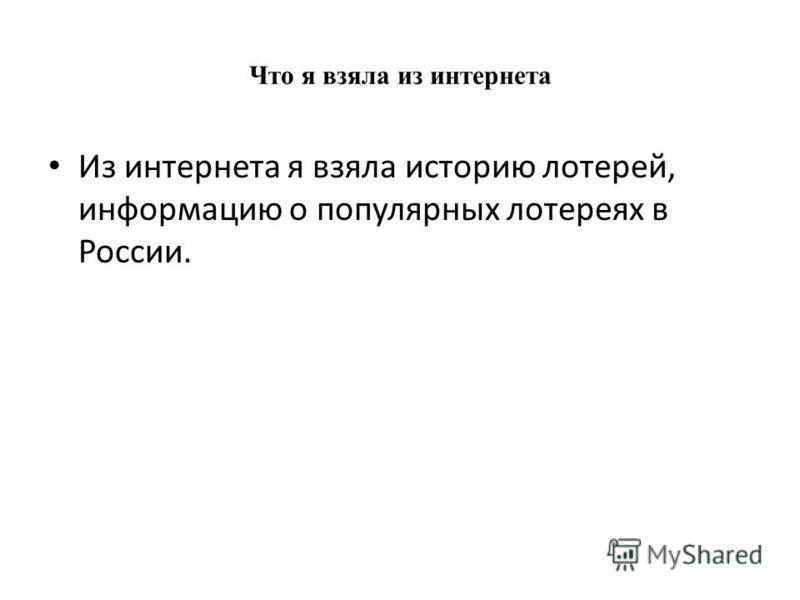 Что я взяла из интернета Из интернета я взяла историю лотерей, информацию о популярных лотереях в России.