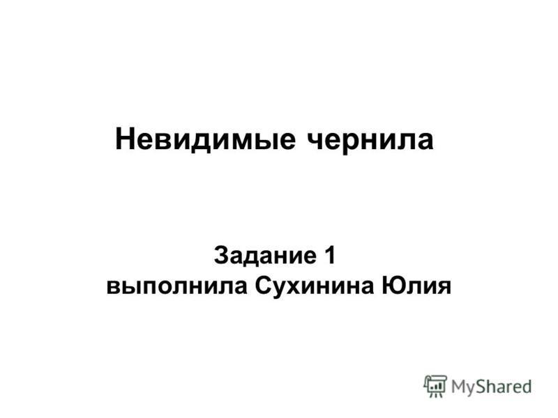 Невидимые чернила Задание 1 выполнила Сухинина Юлия