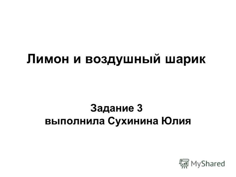 Лимон и воздушный шарик Задание 3 выполнила Сухинина Юлия