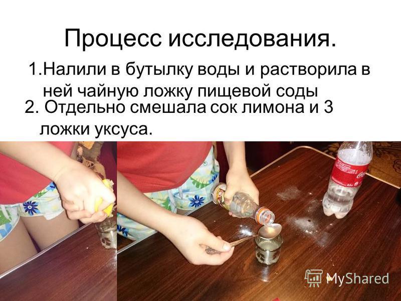 Процесс исследования. 1. Налили в бутылку воды и растворила в ней чайную ложку пищевой соды 2. Отдельно смешала сок лимона и 3 ложки уксуса.
