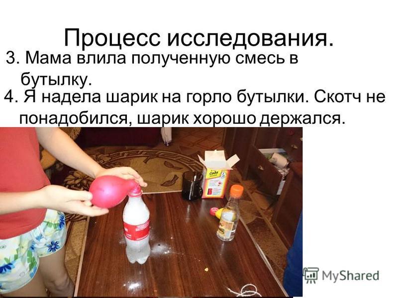 Процесс исследования. 3. Мама влила полученную смесь в бутылку. 4. Я надела шарик на горло бутылки. Скотч не понадобился, шарик хорошо держался.
