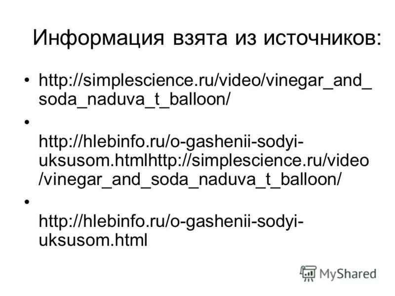 Информация взята из источников: http://simplescience.ru/video/vinegar_and_ soda_naduva_t_balloon/ http://hlebinfo.ru/o-gashenii-sodyi- uksusom.htmlhttp://simplescience.ru/video /vinegar_and_soda_naduva_t_balloon/ http://hlebinfo.ru/o-gashenii-sodyi-