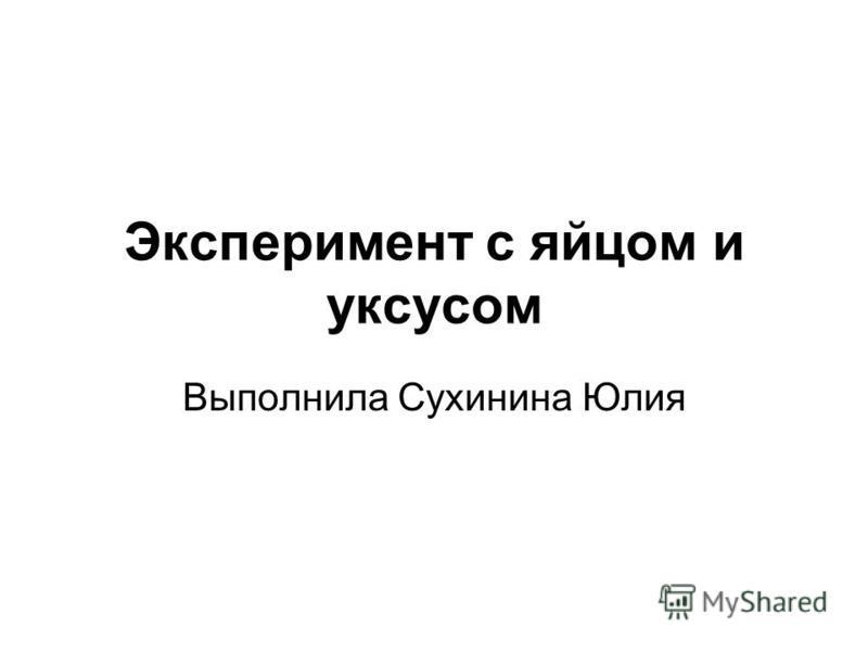Эксперимент с яйцом и уксусом Выполнила Сухинина Юлия