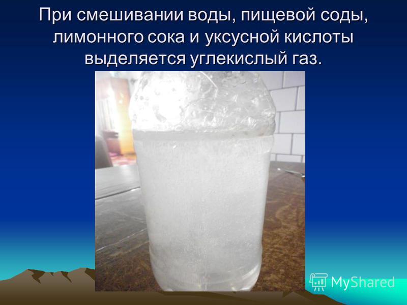 При смешивании воды, пищевой соды, лимонного сока и уксусной кислоты выделяется углекислый газ.