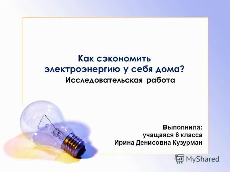 Исследовательская работа Как сэкономить электроэнергию у себя дома? Выполнила: учащаяся 6 класса Ирина Денисовна Кузурман