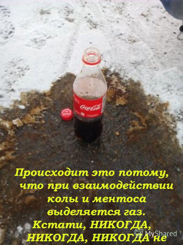 Происходит это потому, что при взаимодействии колы и ментоса выделяется газ. Кстати, НИКОГДА, НИКОГДА, НИКОГДА не употребляйте эти продукты вместе!