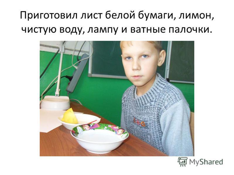 Приготовил лист белой бумаги, лимон, чистую воду, лампу и ватные палочки.