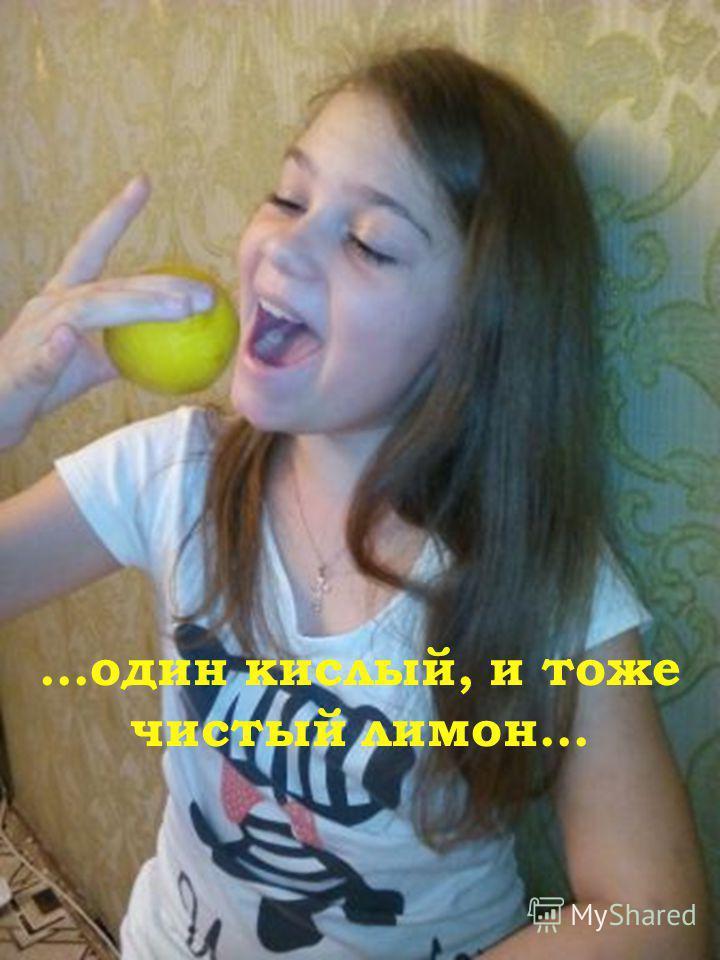 …один кислый, и тоже чистый лимон…
