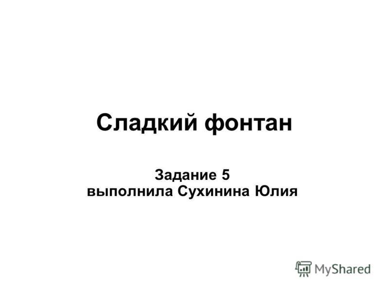 Сладкий фонтан Задание 5 выполнила Сухинина Юлия