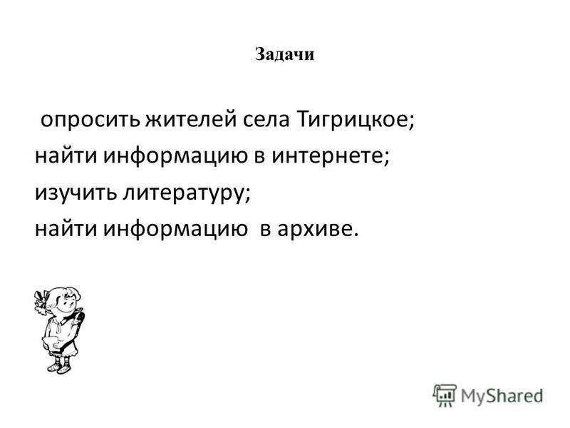 Задачи опросить жителей села Тигрицкое; найти информацию в интернете; изучить литературу; найти информацию в архиве.