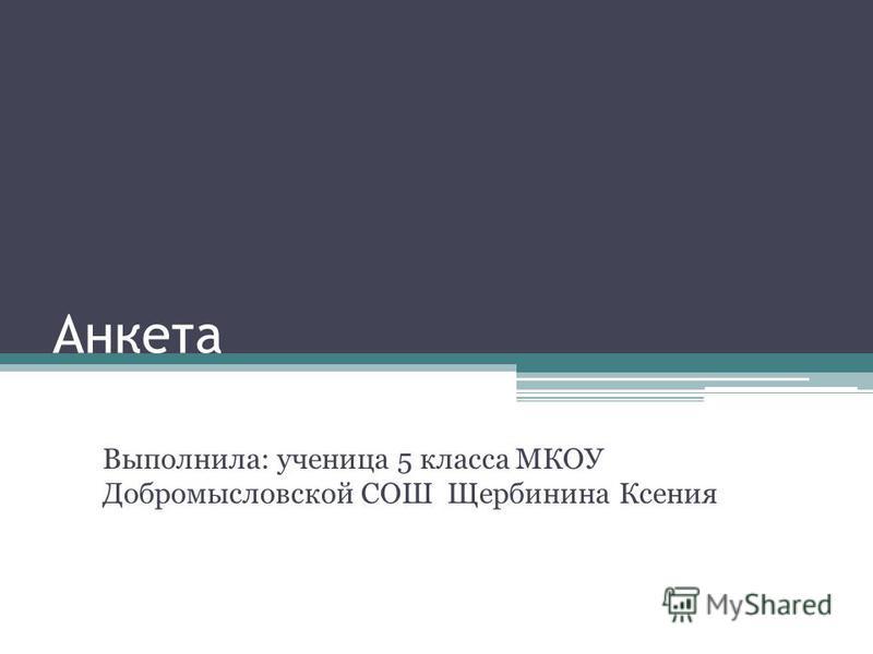 Анкета Выполнила: ученица 5 класса МКОУ Добромысловской СОШ Щербинина Ксения