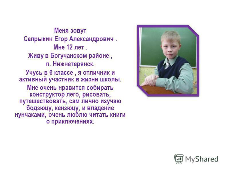 Меня зовут Сапрыкин Егор Александрович. Мне 12 лет. Живу в Богучанском районе, п. Нижнетерянск. Учусь в 6 классе, я отличник и активный участник в жизни школы. Мне очень нравится собирать конструктор лего, рисовать, путешествовать, сам лично изучаю б