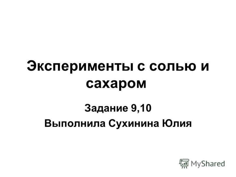 Эксперименты с солью и сахаром Задание 9,10 Выполнила Сухинина Юлия