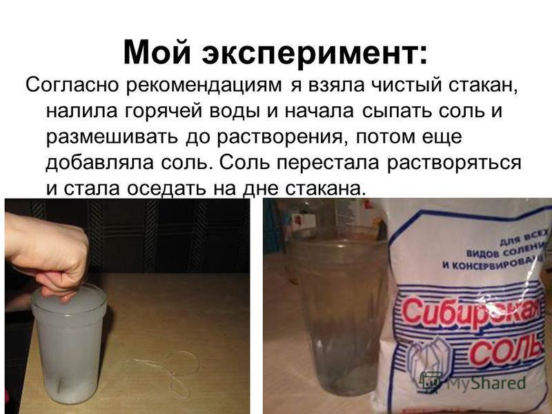 Мой эксперимент: Согласно рекомендациям я взяла чистый стакан, налила горячей воды и начала сыпать соль и размешивать до растворения, потом еще добавляла соль. Соль перестала растворяться и стала оседать на дне стакана.