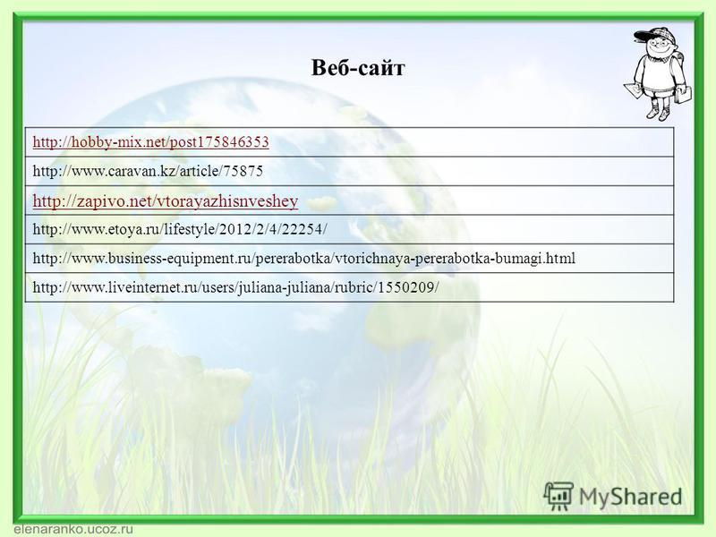 Веб-сайт http://hobby-mix.net/post175846353 http://www.caravan.kz/article/75875 http://zapivo.net/vtorayazhisnveshey http://www.etoya.ru/lifestyle/2012/2/4/22254/ http://www.business-equipment.ru/pererabotka/vtorichnaya-pererabotka-bumagi.html http:/