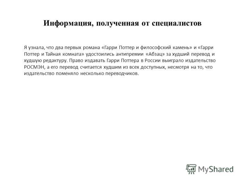 Информация, полученная от специалистов Я узнала, что два первых романа «Гарри Поттер и философский камень» и «Гарри Поттер и Тайная комната» удостоились антипремии «Абзац» за худший перевод и худшую редактуру. Право издавать Гарри Поттера в России вы