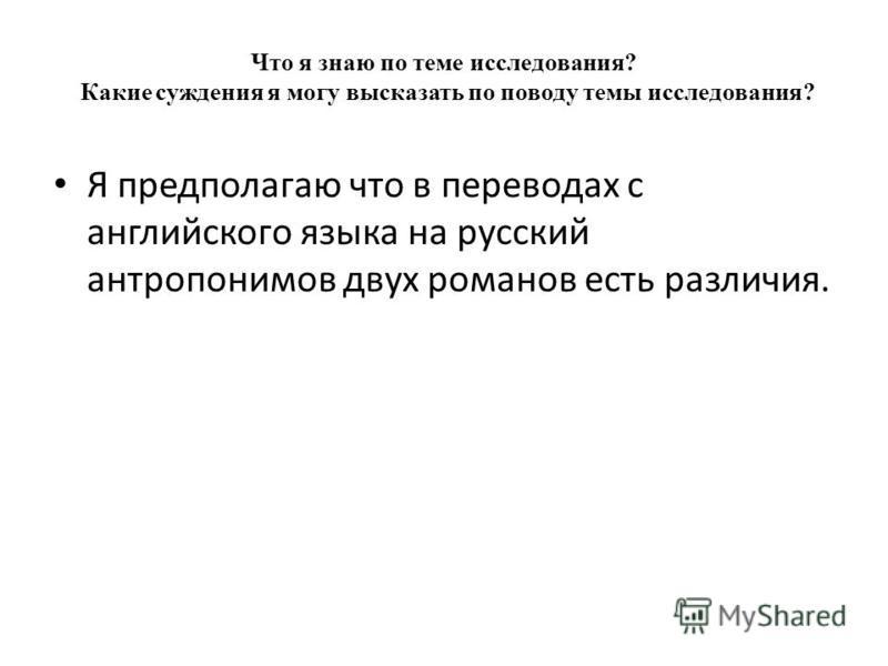 Что я знаю по теме исследования? Какие суждения я могу высказать по поводу темы исследования? Я предполагаю что в переводах с английского языка на русский антропонимов двух романов есть различия.