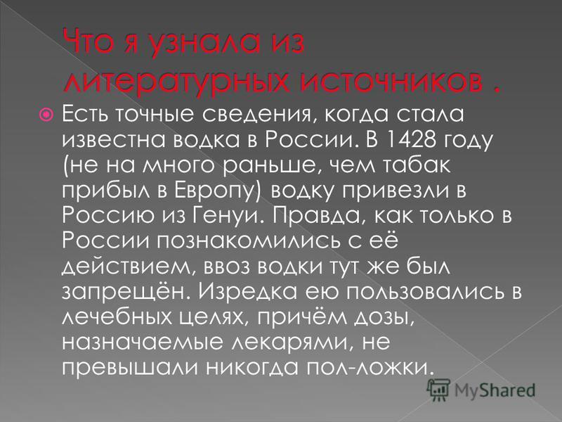 Есть точные сведения, когда стала известна водка в России. В 1428 году (не на много раньше, чем табак прибыл в Европу) водку привезли в Россию из Генуи. Правда, как только в России познакомились с её действием, ввоз водки тут же был запрещён. Изредка