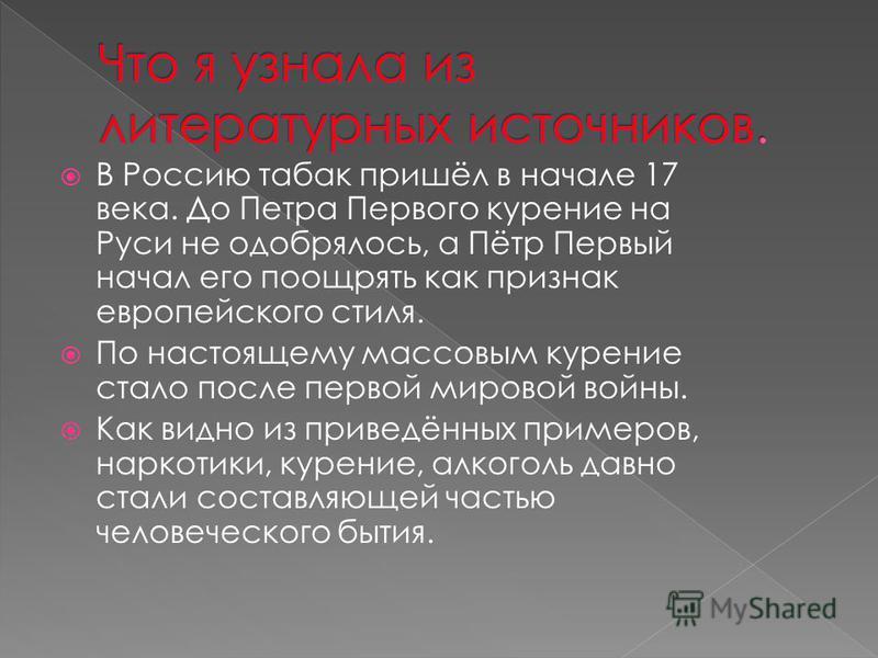В Россию табак пришёл в начале 17 века. До Петра Первого курение на Руси не одобрялось, а Пётр Первый начал его поощрять как признак европейского стиля. По настоящему массовым курение стало после первой мировой войны. Как видно из приведённых примеро