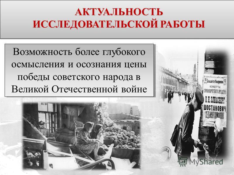 Возможность более глубокого осмысления и осознания цены победы советского народа в Великой Отечественной войне АКТУАЛЬНОСТЬ ИССЛЕДОВАТЕЛЬСКОЙ РАБОТЫ