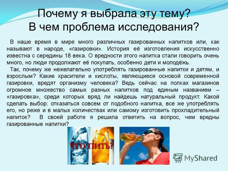 Почему я выбрала эту тему? В чем проблема исследования? В наше время в мире много различных газированных напитков или, как называют в народе, «газировки». История её изготовления искусственно известна с середины 18 века. О вредности этого напитка ста