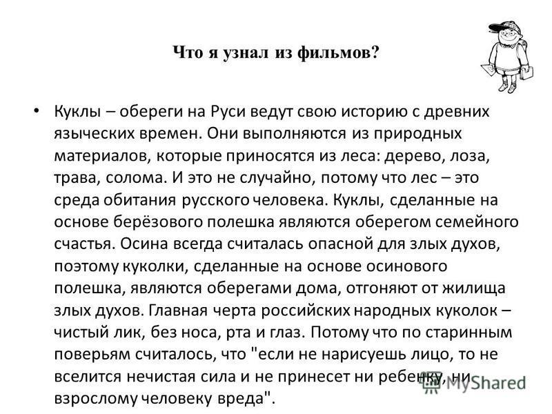 Что я узнал из фильмов? Куклы – обереги на Руси ведут свою историю с древних языческих времен. Они выполняются из природных материалов, которые приносятся из леса: дерево, лоза, трава, солома. И это не случайно, потому что лес – это среда обитания ру