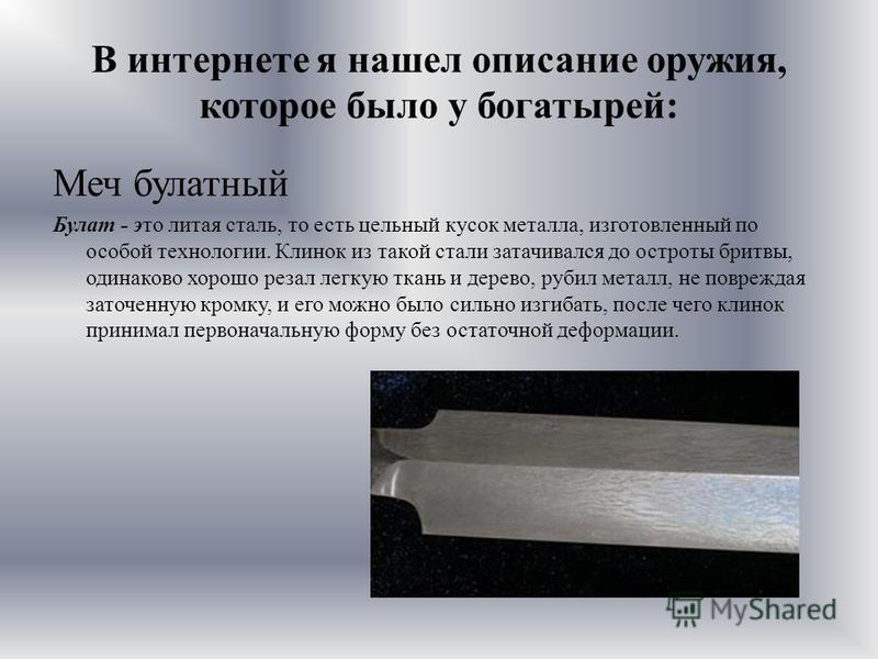 В интернете я нашел описание оружия, которое было у богатырей: Меч булатный Булат - это литая сталь, то есть цельный кусок металла, изготовленный по особой технологии. Клинок из такой стали затачивался до остроты бритвы, одинаково хорошо резал легкую