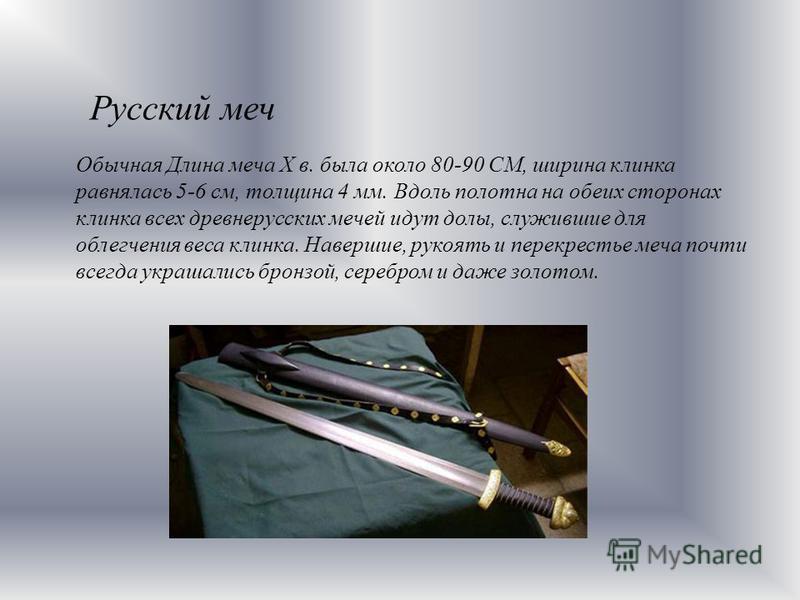 Русский меч Обычная Длина меча Х в. была около 80-90 CM, ширина клинка равнялась 5-6 см, толщина 4 мм. Вдоль полотна на обеих сторонах клинка всех древнерусских мечей идут долы, служившие для облегчения веса клинка. Навершие, рукоять и перекрестье ме